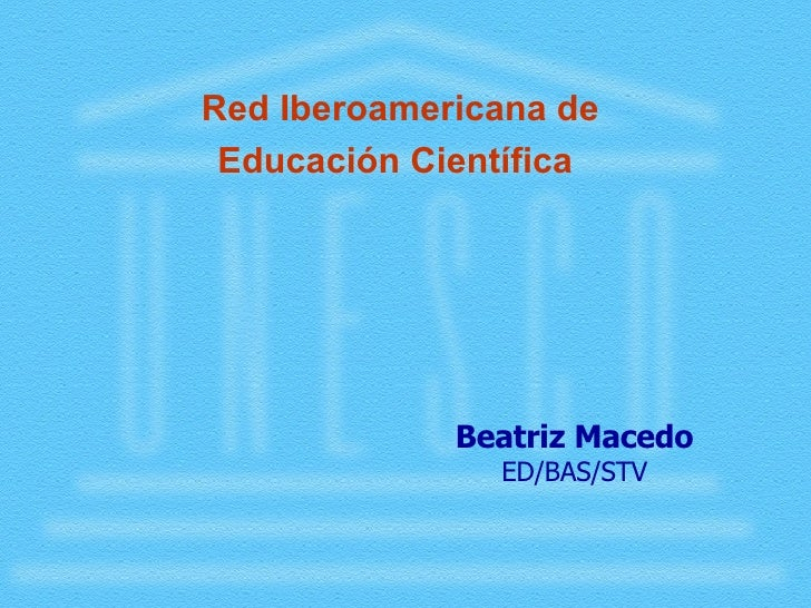 <ul><li>Red Iberoamericana de </li></ul><ul><li>Educación Científica </li></ul>Beatriz Macedo ED/BAS/STV