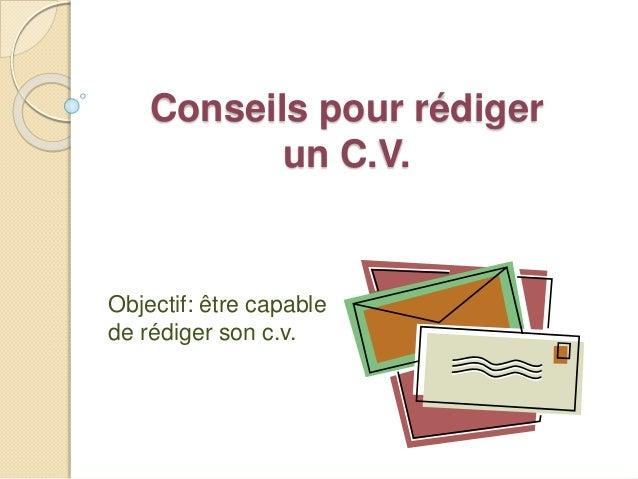 Conseils pour rédiger un C.V. Objectif: être capable de rédiger son c.v.