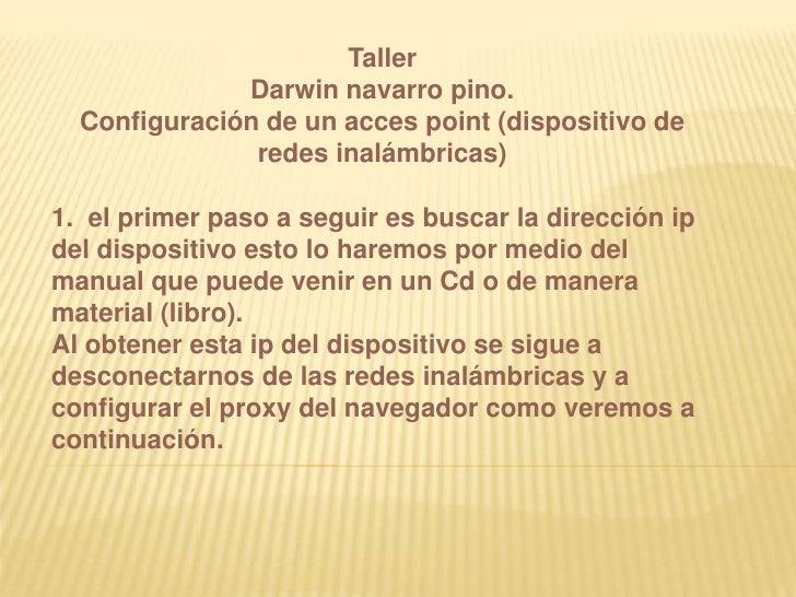 Taller<br />Darwin navarro pino.<br />Configuración de un acces point (dispositivo de redes inalámbricas)<br /><br />1. ...