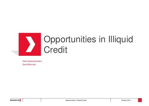 Opportunities in Illiquid Credit 25 April 2013Opportunities in IlliquidCreditPete DrewienkiewiczDavid Bennett1