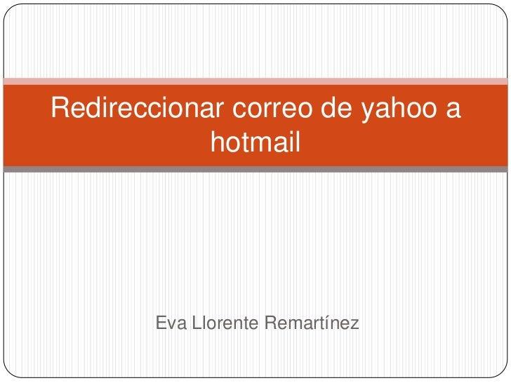 Redireccionar correo de yahoo a            hotmail       Eva Llorente Remartínez