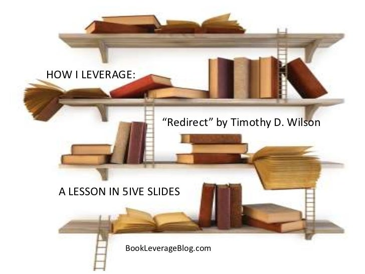 "HOW I LEVERAGE:                      ""Redirect"" by Timothy D. Wilson  A LESSON IN 5IVE SLIDES              BookLeverageBlo..."