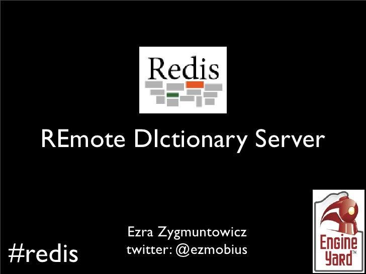 Redis    REmote DIctionary Server            Ezra Zygmuntowicz #redis   twitter: @ezmobius