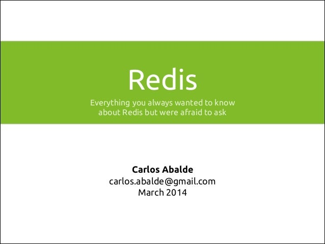 Redis Everything you always wanted to know about Redis but were afraid to ask  Carlos Abalde carlos.abalde@gmail.com March...