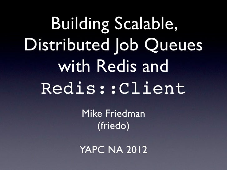Building Scalable,Distributed Job Queues    with Redis and  Redis::Client       Mike Friedman          (friedo)      YAPC ...