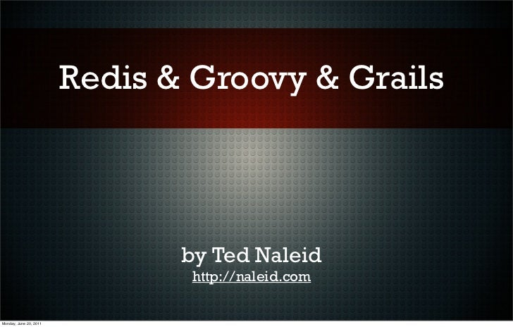 Redis & Groovy & Grails                               by Ted Naleid                               http://naleid.comMonday,...