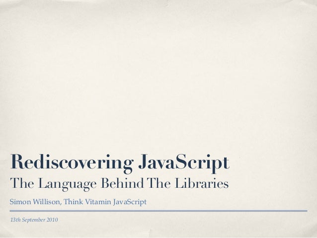 13th September 2010 Rediscovering JavaScript The Language BehindThe Libraries Simon Willison, Think Vitamin JavaScript