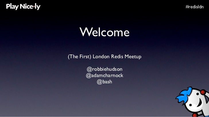 #redisldn         Welcome (The First) London Redis Meetup         @robbiehudson        @adamcharnock           @bash