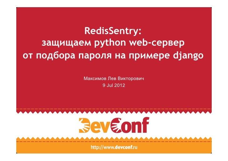 RedisSentry:    защищаем python web-серверот подбора пароля на примере django           Максимов Лев Викторович           ...