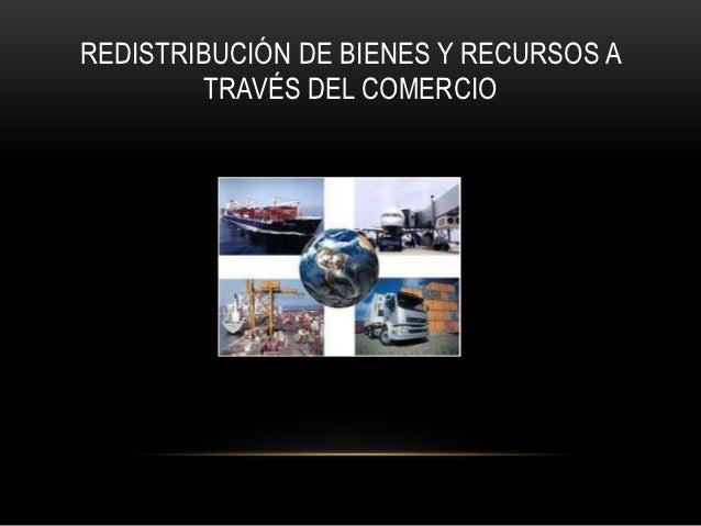 REDISTRIBUCIÓN DE BIENES Y RECURSOS A         TRAVÉS DEL COMERCIO