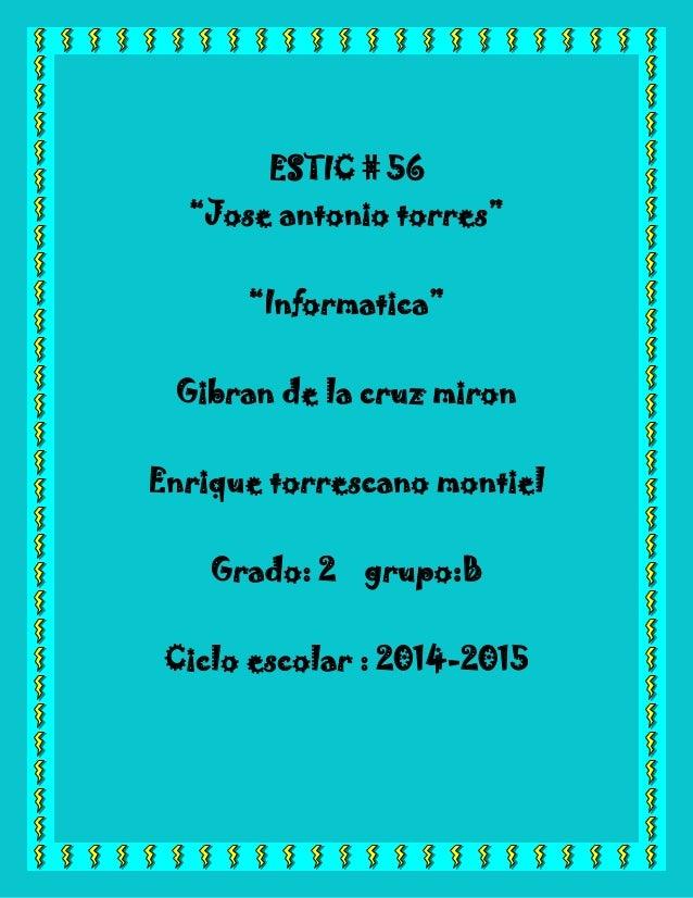"""ESTIC # 56  """"Jose antonio torres""""  """"Informatica""""  Gibran de la cruz miron  Enrique torrescano montiel  Grado: 2 grupo:B  C..."""