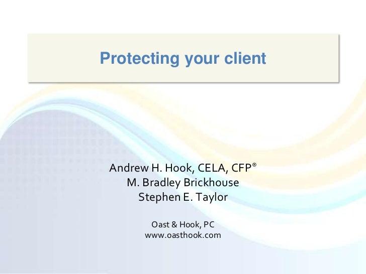 Protecting your client<br />Andrew H. Hook, CELA, CFP®<br />M. Bradley Brickhouse<br />Stephen E. Taylor<br />Oast & Hook,...