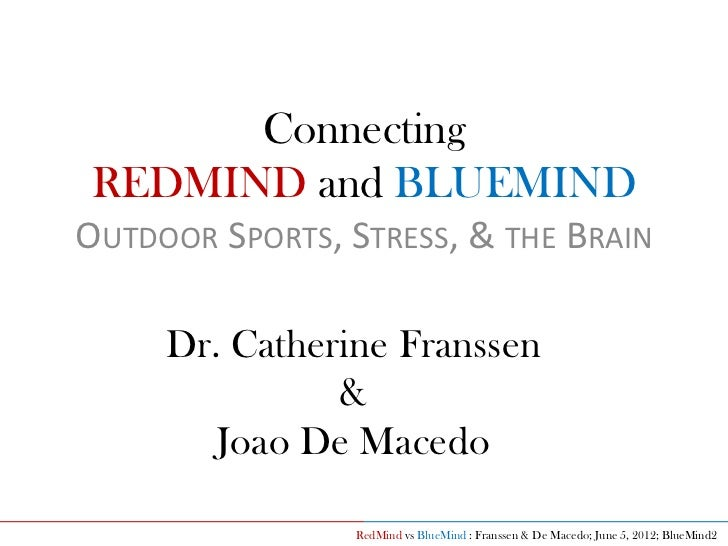 Connecting REDMIND and BLUEMINDOUTDOOR SPORTS, STRESS, & THE BRAIN     Dr. Catherine Franssen               &        Joao ...