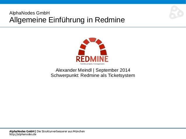 AlphaNodes GmbH  Allgemeine Einführung in Redmine  Alexander Meindl   September 2014  Schwerpunkt: Redmine als Ticketsyste...