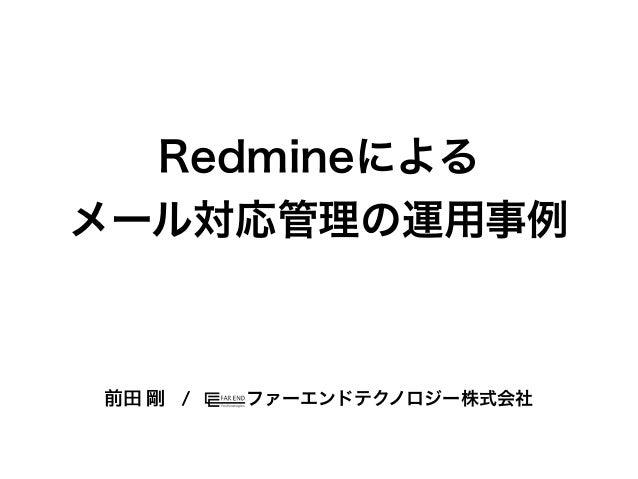 Redmineによるメール対応管理の運用事例ファーエンドテクノロジー株式会社前田 剛 /