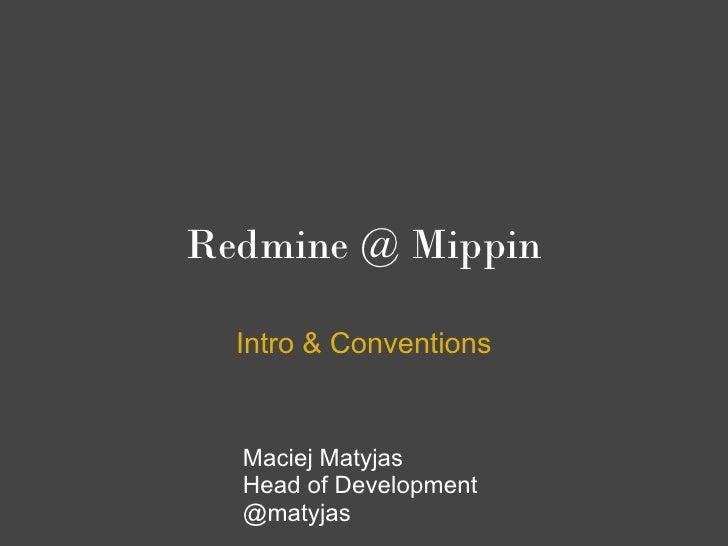 Redmine @ Mippin  Intro & Conventions  Maciej Matyjas  Head of Development  @matyjas