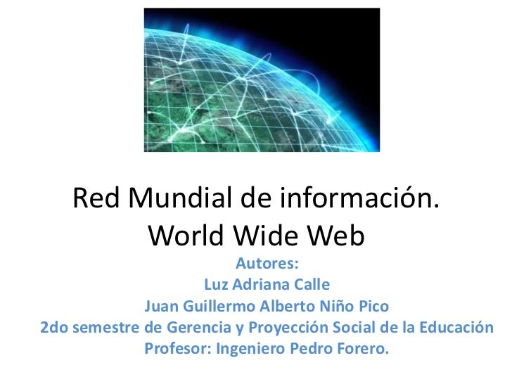 Red Mundial de información.         World Wide Web                          Autores:                     Luz Adriana Calle...