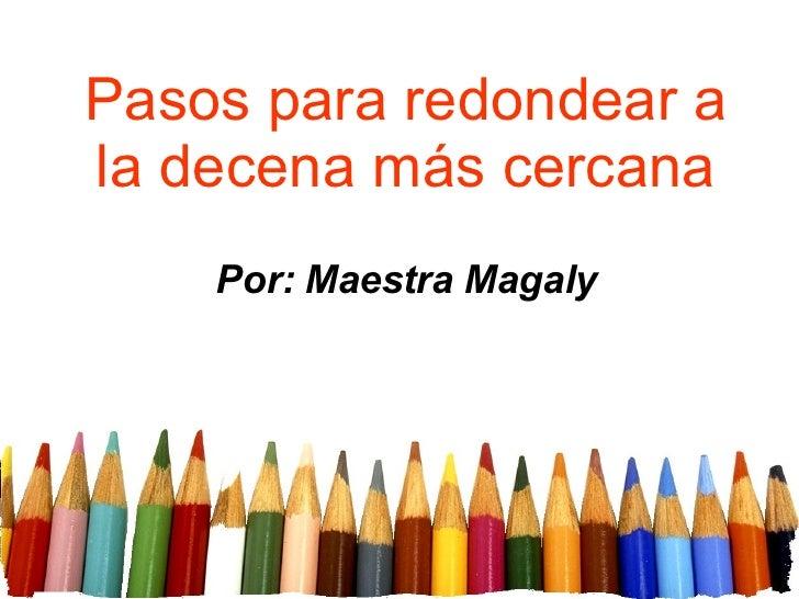 Pasos para redondear a la decena más cercana Por: Maestra Magaly