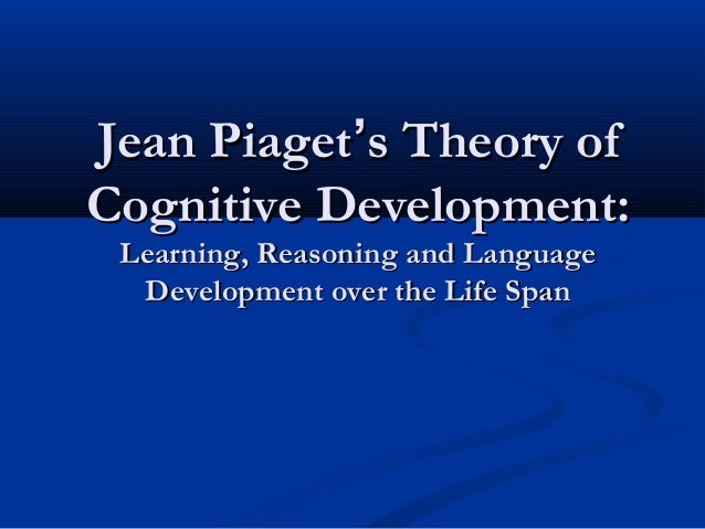 Jean Piaget's Theory ofCognitive Development: Learning, Reasoning and Language  Development over the Life Span