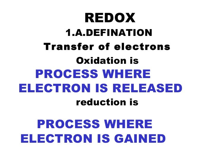 REDOX 1.A.DEFINATION Transfer of electrons   Oxidation is  reduction is  PROCESS WHERE ELECTRON IS RELEASED PROCESS WHERE ...