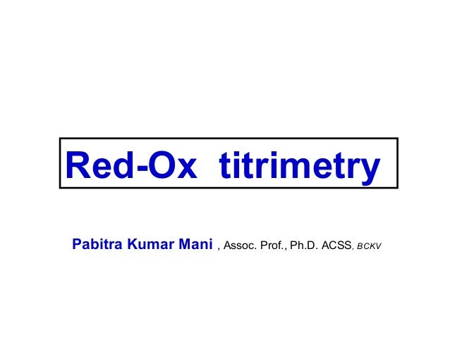 Red-Ox titrimetry Pabitra Kumar Mani , Assoc. Prof., Ph.D. ACSS, BCKV