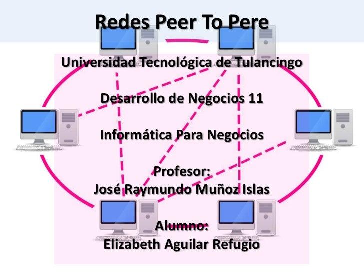 Redes Peer To PereUniversidad Tecnológica de Tulancingo     Desarrollo de Negocios 11     Informática Para Negocios       ...
