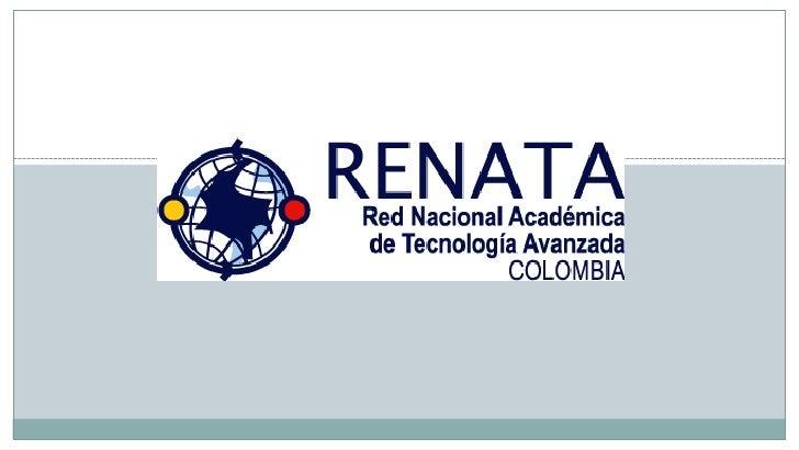 ¿QUIEN ES RENATA?      RENATA es la red de tecnología avanzada       que conecta, comunica y propicia la colaboración entr...