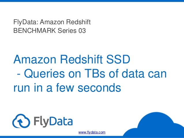 Amazon Redshift SSD - Queries on TBs of data can run in a few seconds FlyData: Amazon Redshift BENCHMARK Series 03 www.fly...