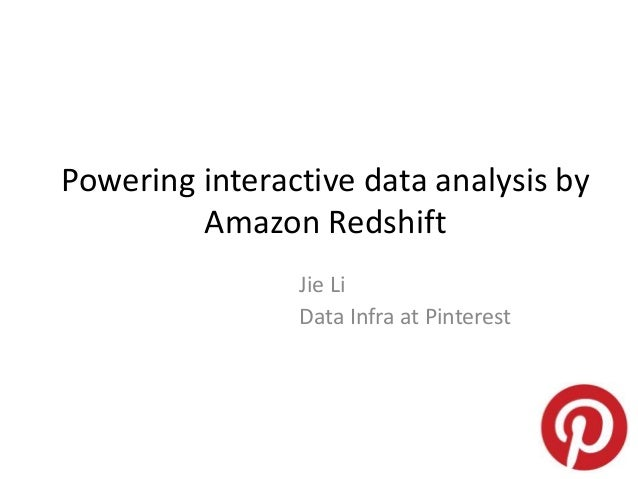 Powering interactive data analysis by Amazon Redshift Jie Li Data Infra at Pinterest