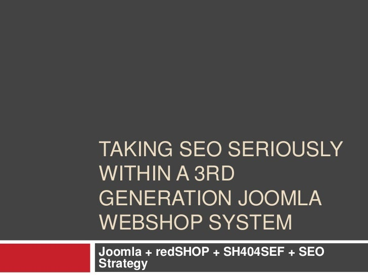 Taking SEO seriouslywithin a 3rd generation Joomla Webshop system<br />Joomla + redSHOP + SH404SEF + SEO Strategy <br />