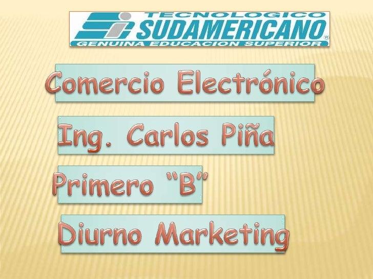 """Comercio Electrónico<br />Ing. Carlos Piña<br />Primero """"B""""<br />Diurno Marketing<br />"""