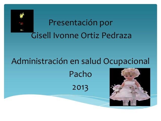 Presentación por     Gisell Ivonne Ortiz PedrazaAdministración en salud Ocupacional              Pacho               2013
