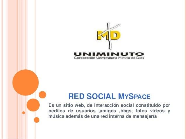 RED SOCIAL MYSPACEEs un sitio web, de interacción social constituido porperfiles de usuarios ,amigos ,bbgs, fotos videos y...