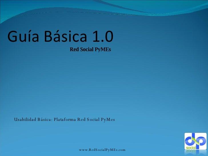 Guía Básica 1.0 Red Social PyMEs www.RedSocialPyMEs.com Usabilidad Básica: Plataforma Red Social PyMes