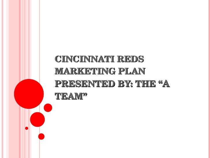 "CINCINNATI REDS MARKETING PLAN PRESENTED BY: THE "" A  TEAM"""