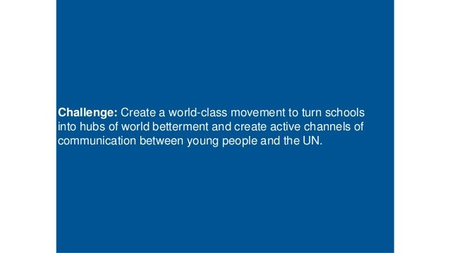 Challenge: Create a world-class movement to turn schools into hubs of world betterment and create active channels of commu...