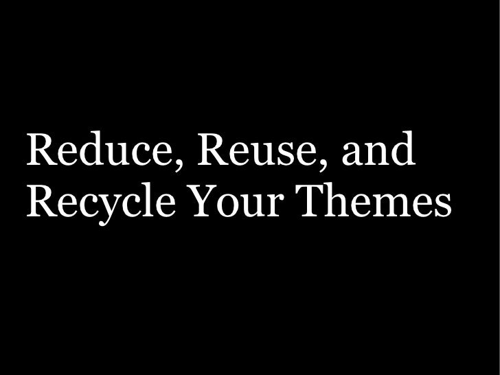 Reduce, Reuse, and Recycle Your Themes