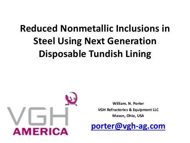 Reduced Nonmetallic Inclusions in Steel Using Next Generation Disposable Tundish Lining William. N. Porter VGH Refractorie...