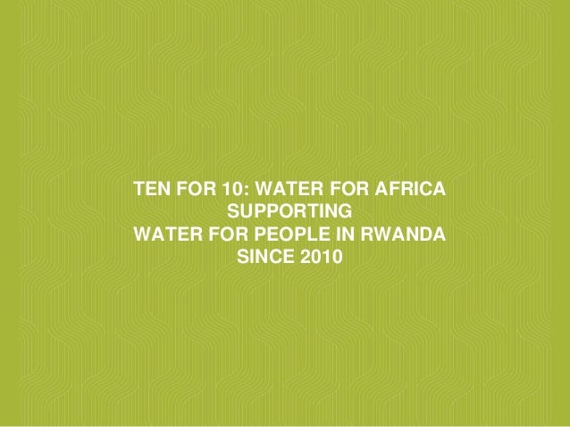 TEN FOR 10: WATER FOR AFRICA SUPPORTING WATER FOR PEOPLE IN RWANDA SINCE 2010