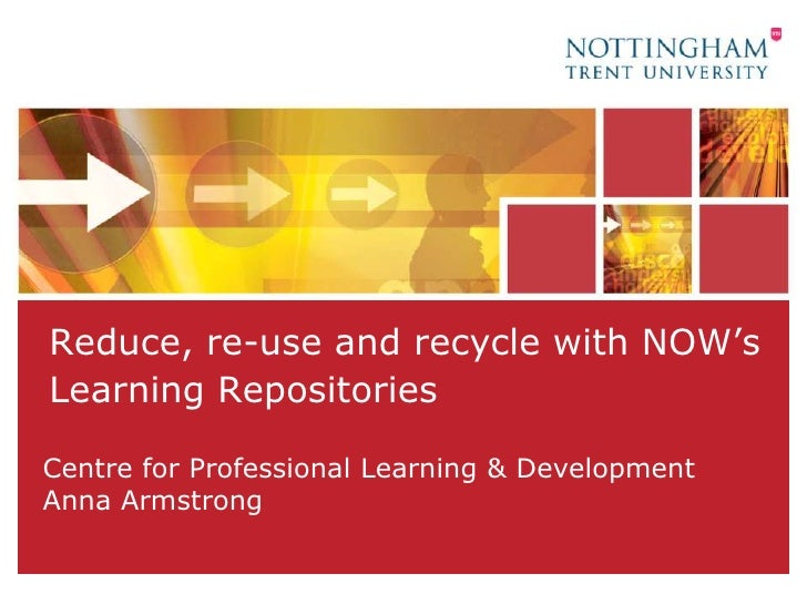 Reduce, re-use and recycle with NOW's Learning Repositories<br />Centre for Professional Learning & DevelopmentAnna Armstr...