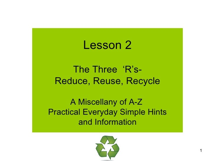 Lesson 2 The Three  'R's- Reduce, Reuse, Recycle A Miscellany of A-Z  Practical Everyday Simple Hints  and Information