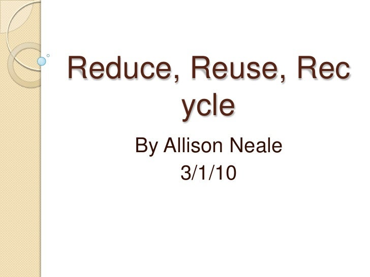 Reduce, Reuse, Recycle<br />By Allison Neale<br />3/1/10<br />
