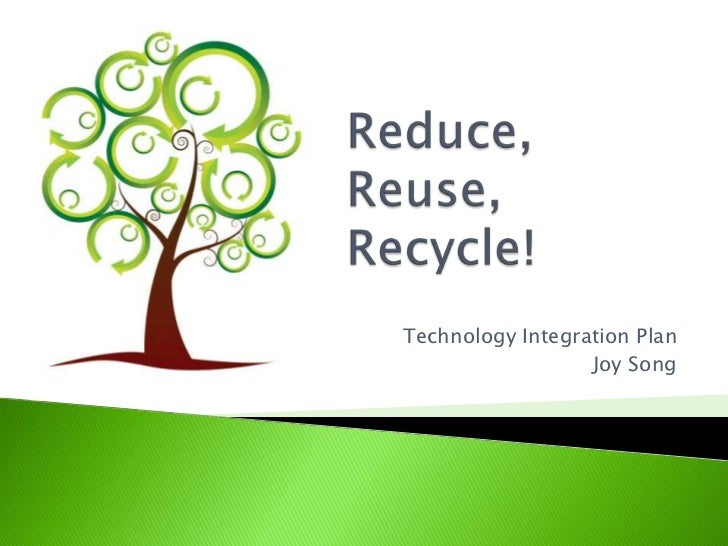 Reduce, Reuse, Recycle!<br />Technology Integration Plan<br />Joy Song<br />