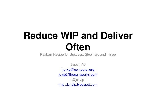 Reduce WIP and Deliver Often Kanban Recipe for Success: Step Two and Three Jason Yip j.c.yip@computer.org jcyip@thoughtwor...