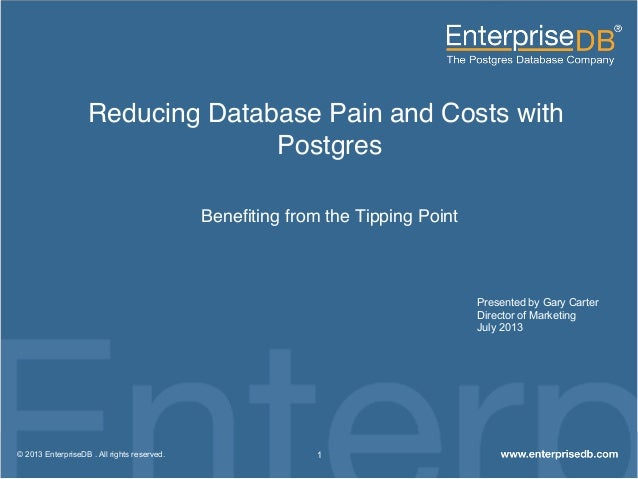 Reducing Database Pain and Costs with Postgres! Benefiting from the Tipping Point! 1© 2013 EnterpriseDB . All rights reserv...