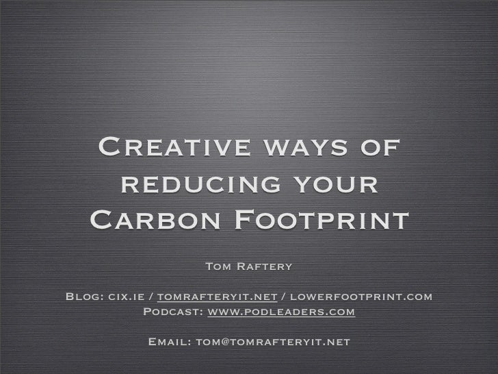 Creative ways of     reducing your    Carbon Footprint                    Tom Raftery  Blog: cix.ie / tomrafteryit.net / l...
