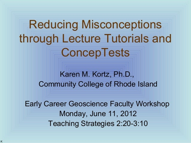 Reducing Misconceptions through Lecture Tutorials and ConcepTests Karen M. Kortz, Ph.D., Community College of Rhode Island...