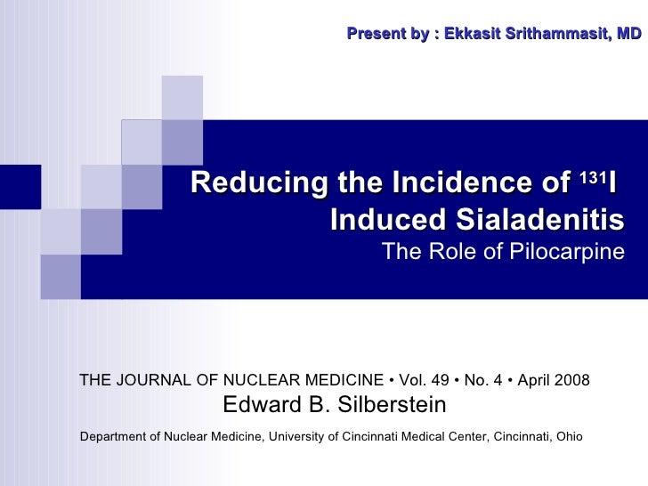 Reducing the Incidence of  131 I  Induced Sialadenitis The Role of Pilocarpine Present by : Ekkasit Srithammasit, MD THE J...