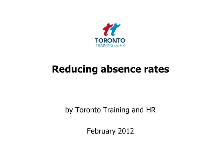 Reducing absence rates  by Toronto Training and HR        February 2012