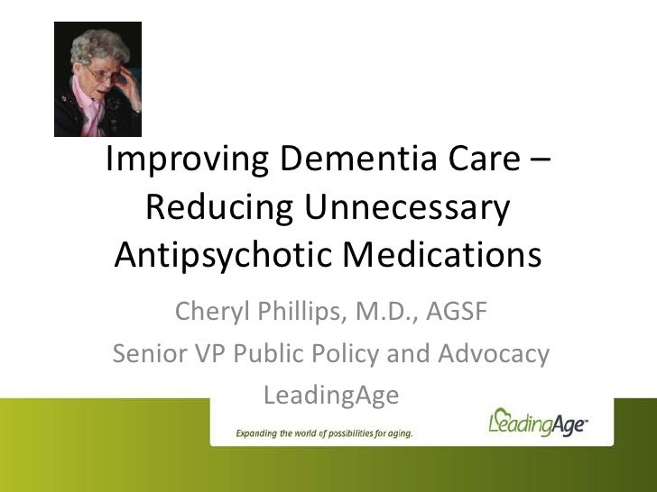 Improving Dementia Care –  Reducing Unnecessary Antipsychotic Medications     Cheryl Phillips, M.D., AGSFSenior VP Public ...